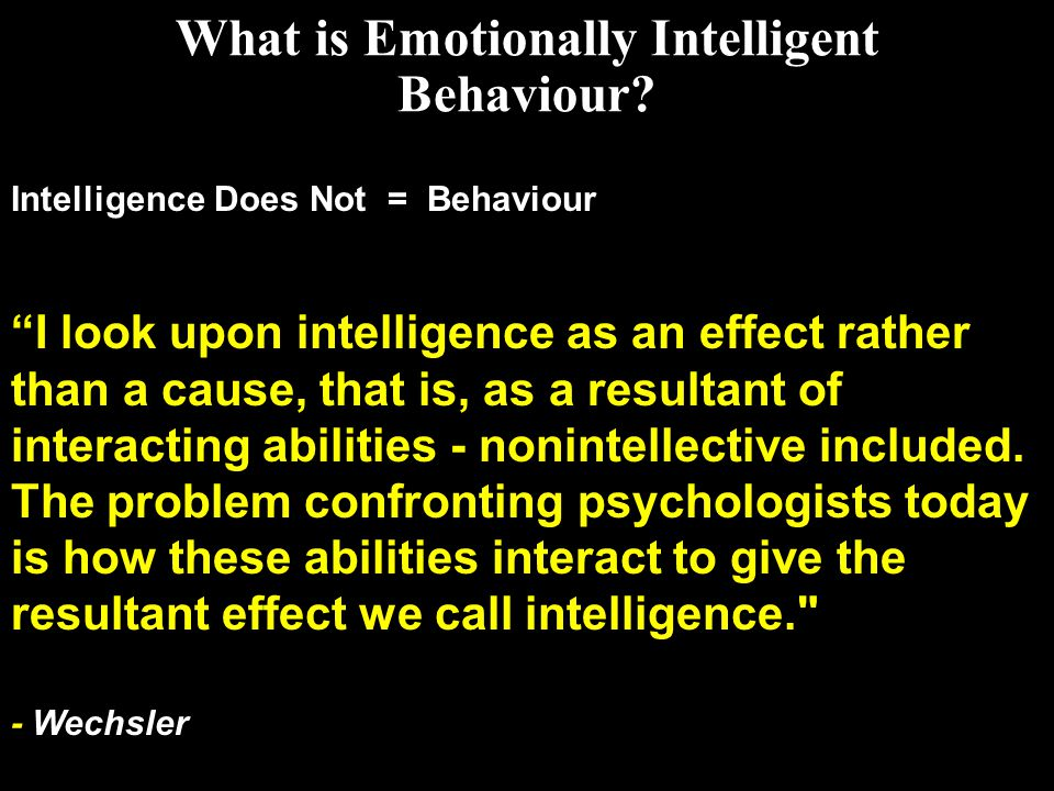 """What is Emotionally Intelligent Behaviour? Intelligence Does Not = Behaviour """"I look upon intelligence as an effect rather than a cause, that is, as a"""