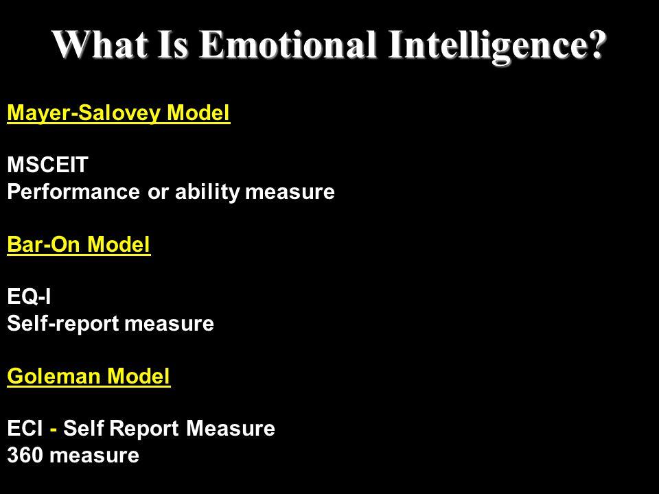 Mayer-Salovey Model MSCEIT Performance or ability measure Bar-On Model EQ-I Self-report measure Goleman Model ECI - Self Report Measure 360 measure Wh