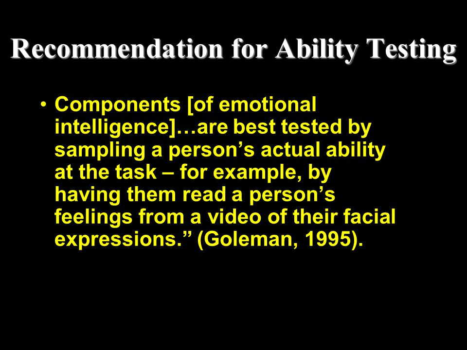 Recommendation for Ability Testing Components [of emotional intelligence]…are best tested by sampling a person's actual ability at the task – for exam