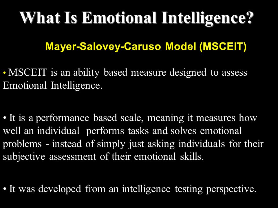 Mayer-Salovey-Caruso Model (MSCEIT) MSCEIT is an ability based measure designed to assess Emotional Intelligence. It is a performance based scale, mea