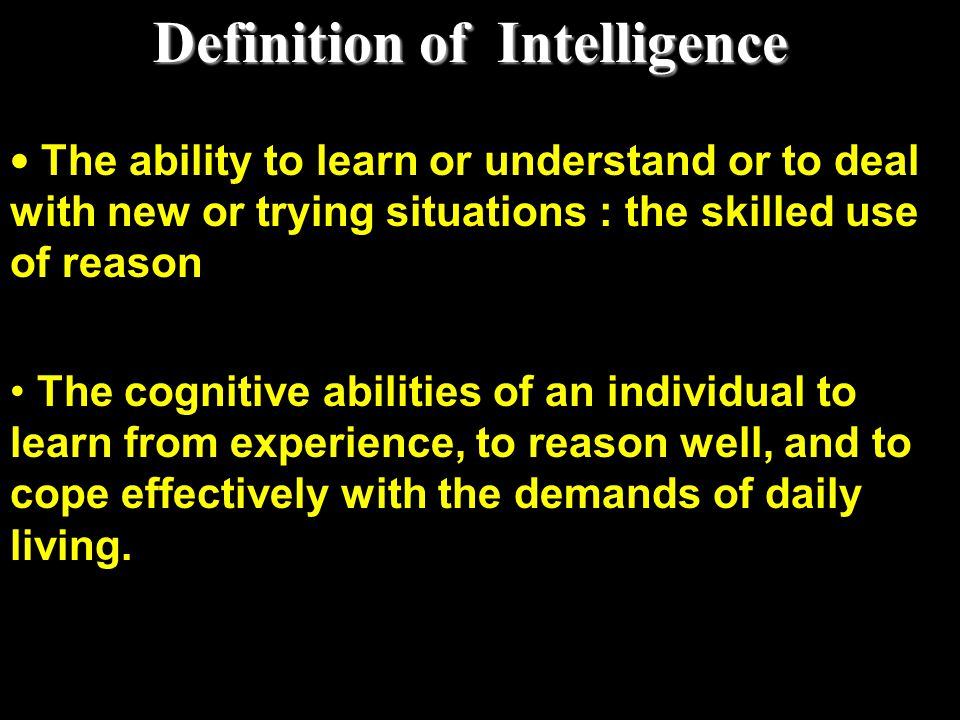Definition of Intelligence The ability to learn or understand or to deal with new or trying situations : the skilled use of reason The cognitive abili