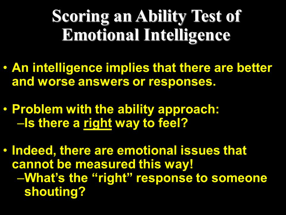 Scoring an Ability Test of Emotional Intelligence An intelligence implies that there are better and worse answers or responses. Problem with the abili