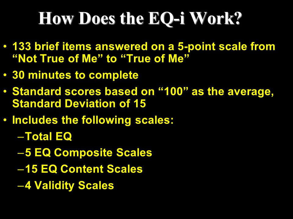 """How Does the EQ-i Work? 133 brief items answered on a 5-point scale from """"Not True of Me"""" to """"True of Me"""" 30 minutes to complete Standard scores based"""