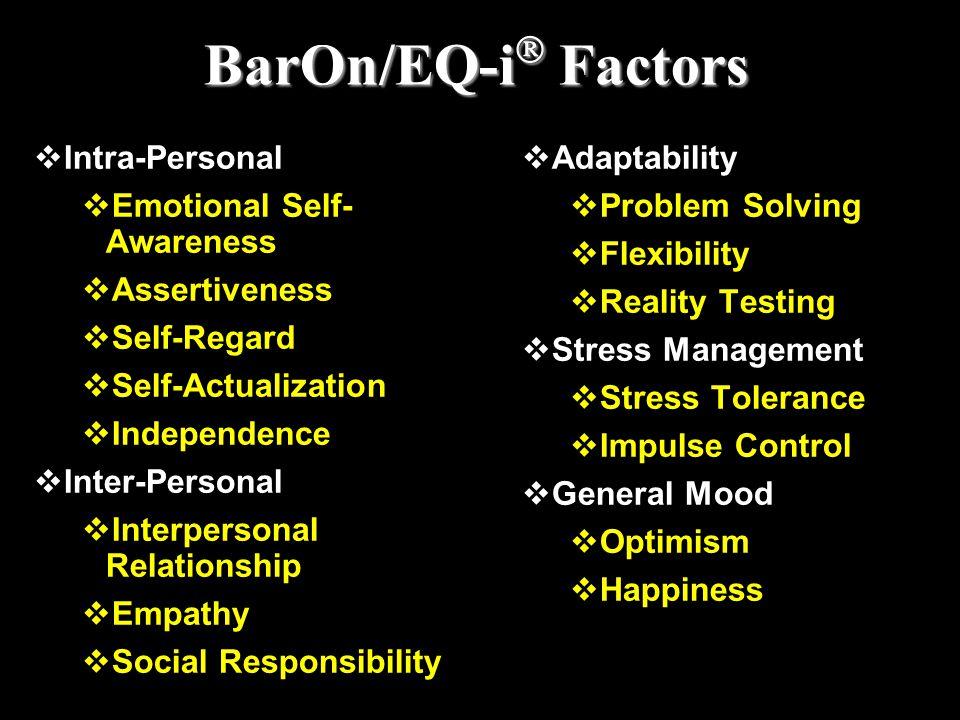 BarOn/EQ-i  Factors  Intra-Personal  Emotional Self- Awareness  Assertiveness  Self-Regard  Self-Actualization  Independence  Inter-Personal 