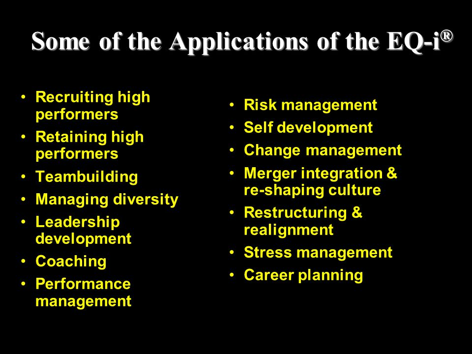 Some of the Applications of the EQ-i ® Recruiting high performers Retaining high performers Teambuilding Managing diversity Leadership development Coa