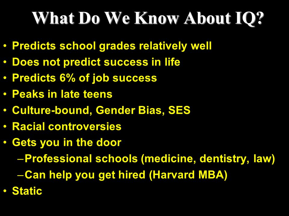 What Do We Know About IQ? Predicts school grades relatively well Does not predict success in life Predicts 6% of job success Peaks in late teens Cultu