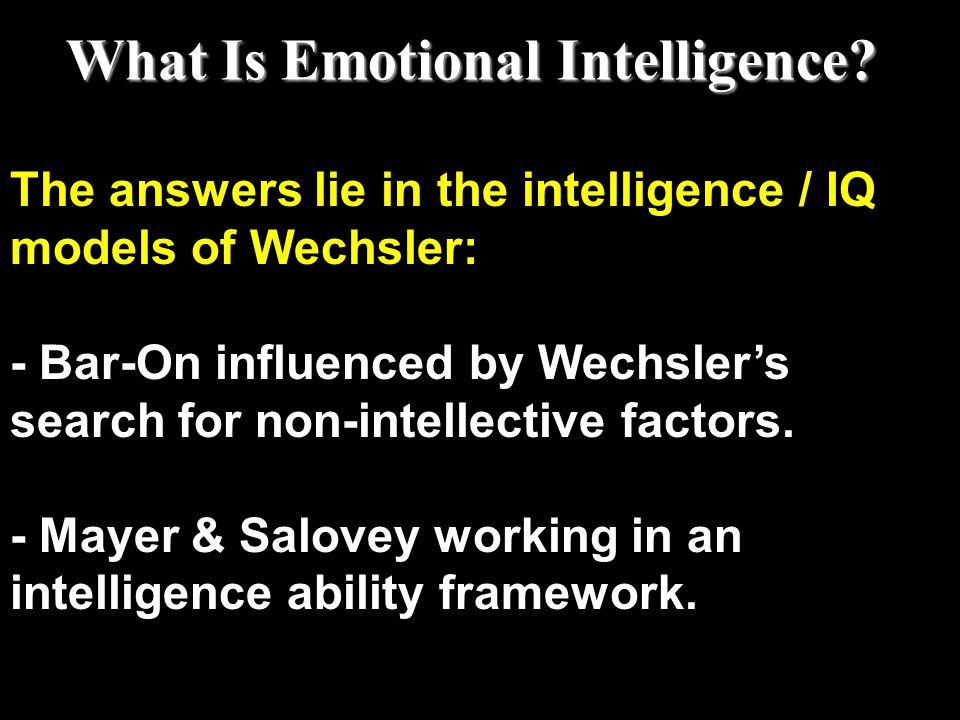 The answers lie in the intelligence / IQ models of Wechsler: - Bar-On influenced by Wechsler's search for non-intellective factors. - Mayer & Salovey