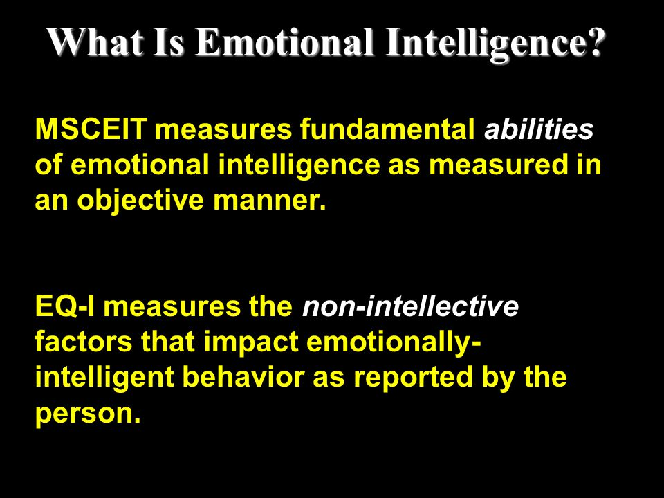 MSCEIT measures fundamental abilities of emotional intelligence as measured in an objective manner. EQ-I measures the non-intellective factors that im