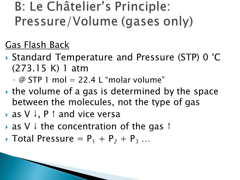 Gas Flash Back  Standard Temperature and Pressure (STP) 0 °C (273.15 K) 1 atm ◦ @ STP 1 mol = 22.4 L molar volume  the volume of a gas is determined by the space between the molecules, not the type of gas  as V ↓, P ↑ and vice versa  as V ↓ the concentration of the gas ↑  Total Pressure = P 1 + P 2 + P 3 …