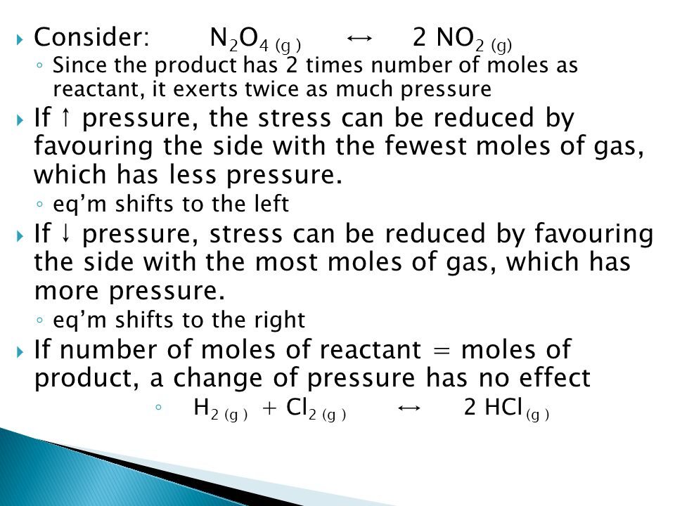  Consider: N 2 O 4 (g ) ↔2 NO 2 (g) ◦ Since the product has 2 times number of moles as reactant, it exerts twice as much pressure  If ↑ pressure, the stress can be reduced by favouring the side with the fewest moles of gas, which has less pressure.