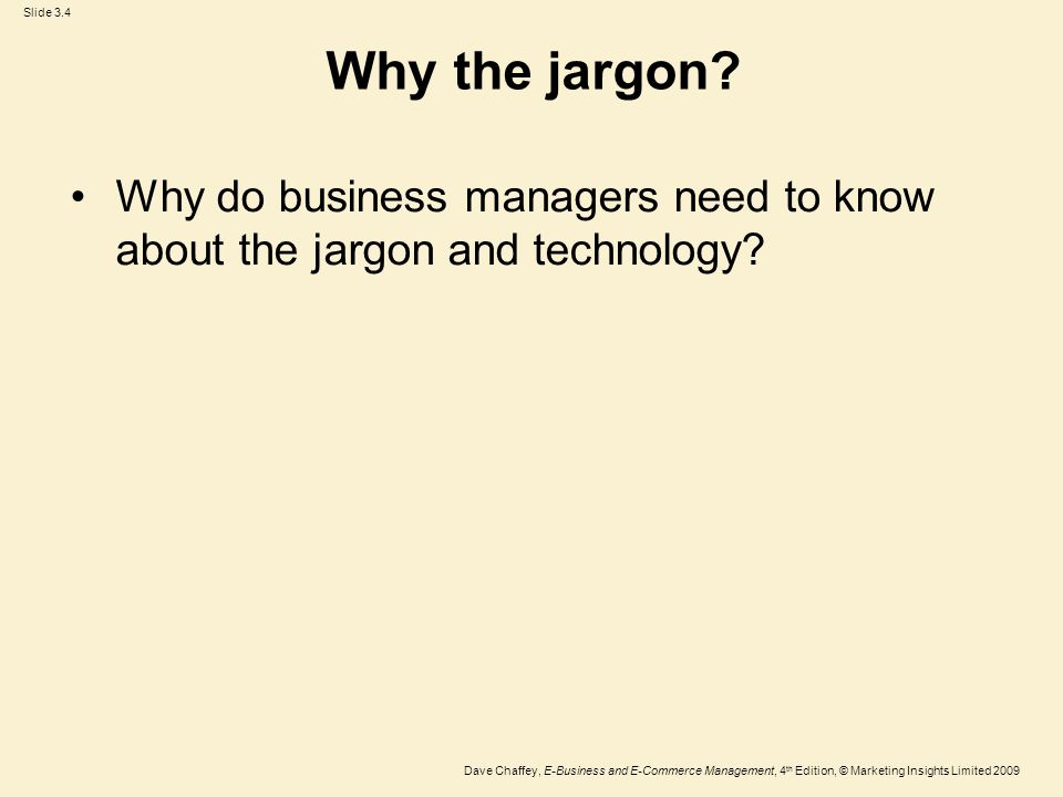 Slide 3.4 Dave Chaffey, E-Business and E-Commerce Management, 4 th Edition, © Marketing Insights Limited 2009 Why the jargon? Why do business managers
