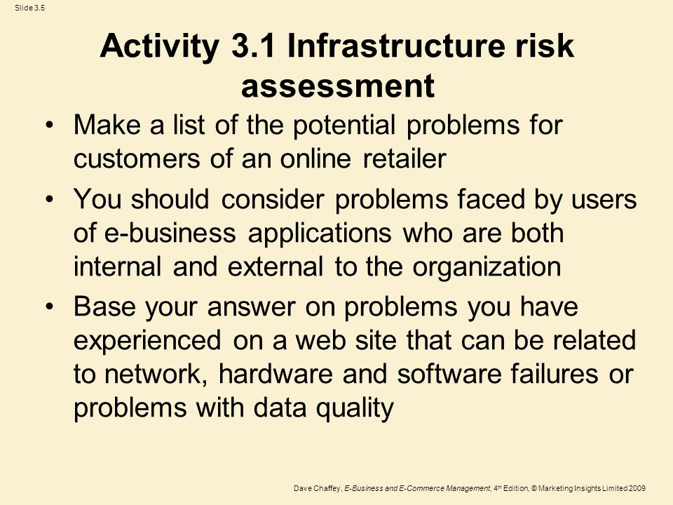 Slide 3.16 Dave Chaffey, E-Business and E-Commerce Management, 4 th Edition, © Marketing Insights Limited 2009 Activity – a common problem with intranets and extranets A B2B Company has found that after an initial surge of interest in its intranet and extranet, usage has declined dramatically.
