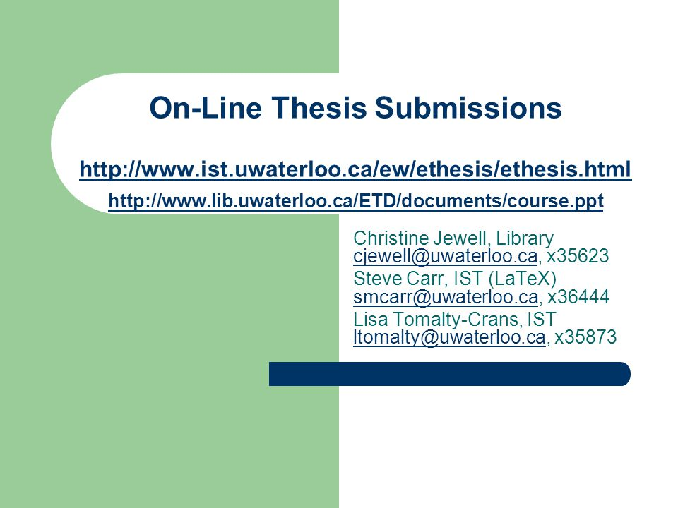 Related Courses/Notes Creating Theses With Microsoft Word: http://www.ist.uwaterloo.ca/ew/thesis/ThesisCourse/WordTheses.html Creating Theses with LaTeX: http://ist.uwaterloo.ca/ew/saw/latex/ http://ist.uwaterloo.ca/ew/saw/latex Word and PowerPoint Equations: http://www.ist.uwaterloo.ca/ec/equations/equation.html http://www.ist.uwaterloo.ca/ec/equations/equation.html RefWorks (via http://library.uwaterloo.ca ) RefWorkshttp://library.uwaterloo.ca Details/registration for all above courses at: http://ist.uwaterloo.ca/ew/saw/index_real.html http://ist.uwaterloo.ca/ew/saw/index_real.html Information on how to upload your thesis via the upload site can be found at: http://www.ist.uwaterloo.ca/ew/ethesis/uploading-new.html http://www.ist.uwaterloo.ca/ew/ethesis/uploading-new.html – Also, ensure your email address in uwdir is correct at: https://ego.uwaterloo.ca/~uwdir/Update ) https://ego.uwaterloo.ca/~uwdir/Update
