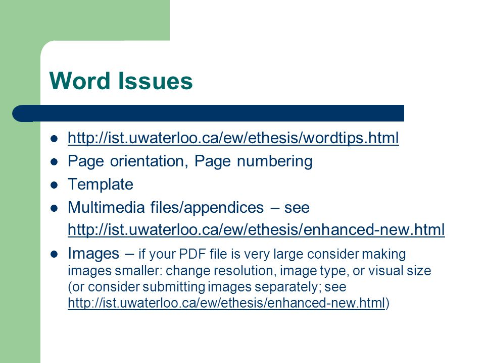 Word Issues http://ist.uwaterloo.ca/ew/ethesis/wordtips.html Page orientation, Page numbering Template Multimedia files/appendices – see http://ist.uwaterloo.ca/ew/ethesis/enhanced-new.html http://ist.uwaterloo.ca/ew/ethesis/enhanced-new.html Images – if your PDF file is very large consider making images smaller: change resolution, image type, or visual size (or consider submitting images separately; see http://ist.uwaterloo.ca/ew/ethesis/enhanced-new.html) http://ist.uwaterloo.ca/ew/ethesis/enhanced-new.html