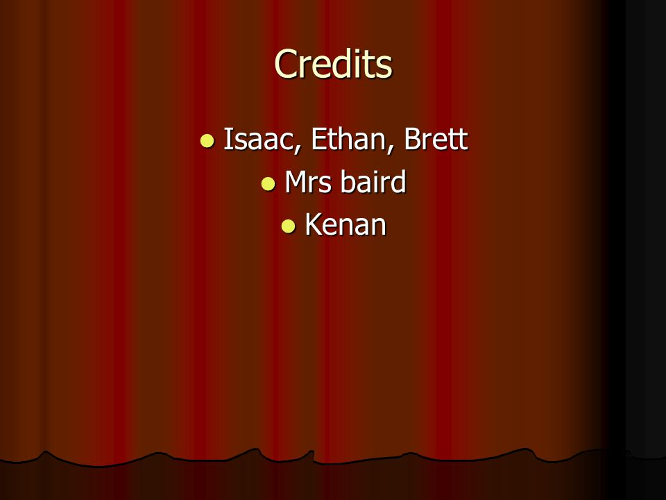 Credits Isaac, Ethan, Brett Mrs baird Kenan