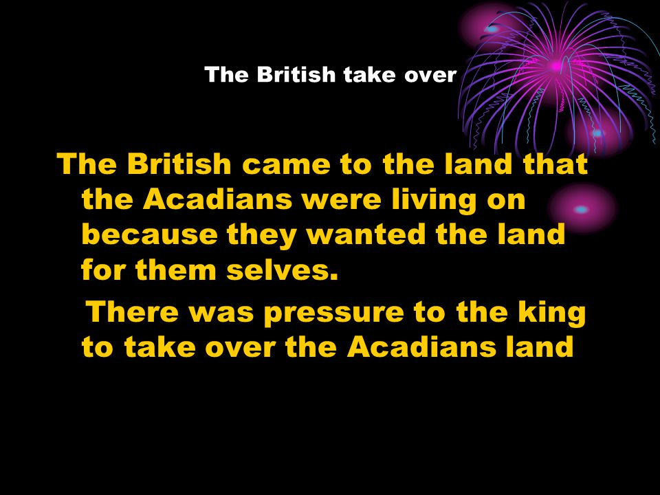 The British take over The British came to the land that the Acadians were living on because they wanted the land for them selves.