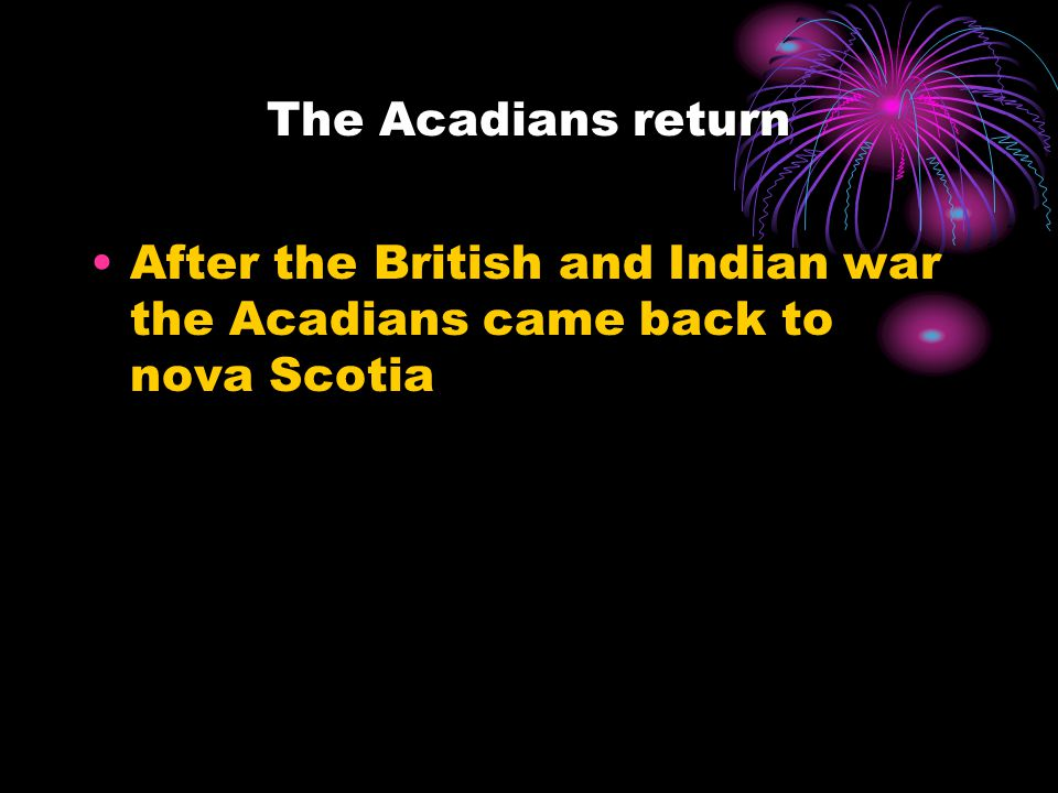 The Acadians return After the British and Indian war the Acadians came back to nova Scotia