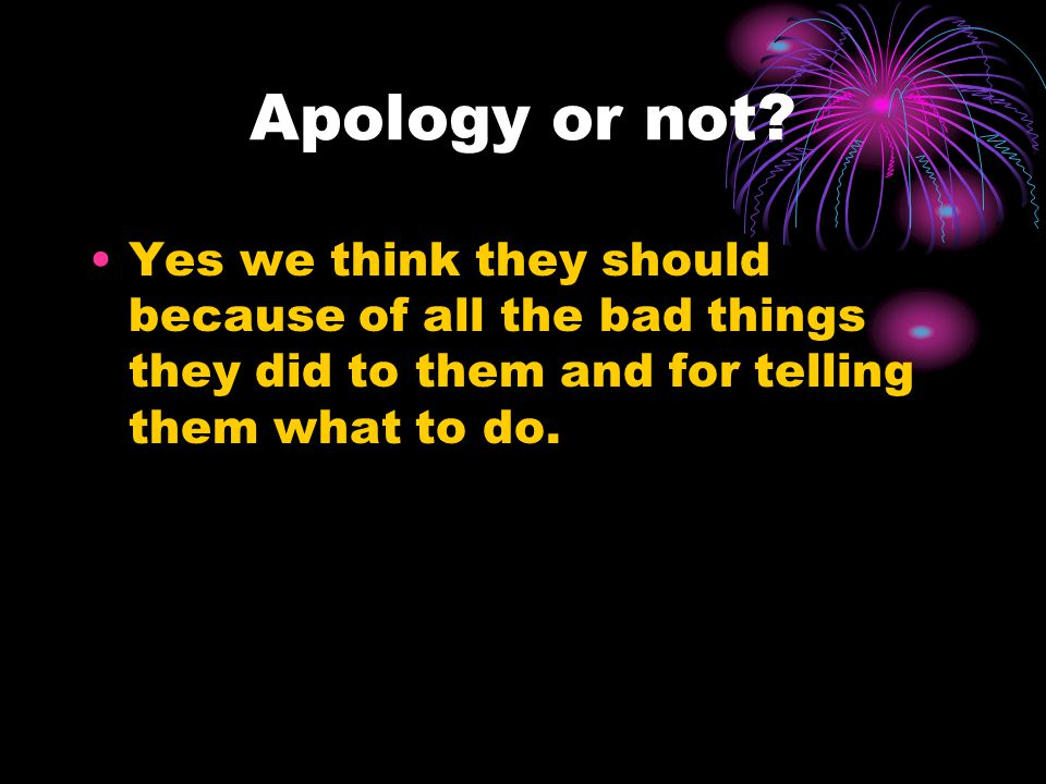 Apology or not? Yes we think they should because of all the bad things they did to them and for telling them what to do.