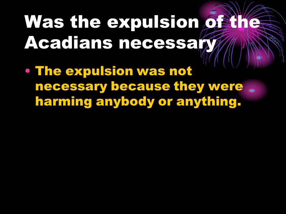 Was the expulsion of the Acadians necessary The expulsion was not necessary because they were harming anybody or anything.