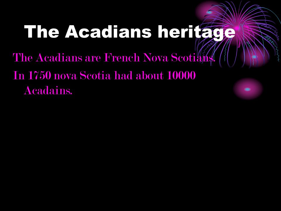 The Acadians heritage The Acadians are French Nova Scotians.