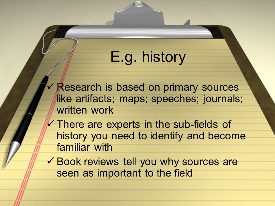 E.g. history Research is based on primary sources like artifacts; maps; speeches; journals; written work There are experts in the sub-fields of histor