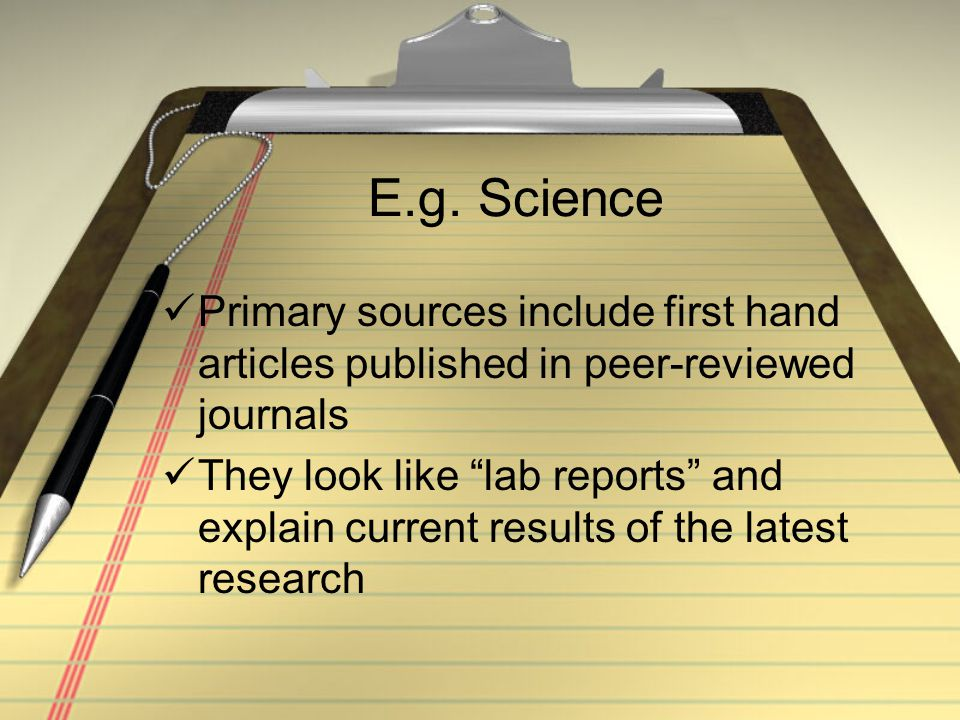 """E.g. Science Primary sources include first hand articles published in peer-reviewed journals They look like """"lab reports"""" and explain current results"""