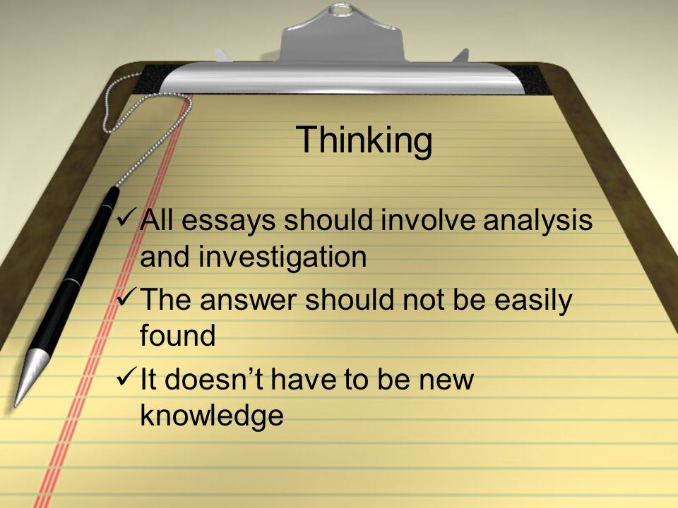 Thinking All essays should involve analysis and investigation The answer should not be easily found It doesn't have to be new knowledge