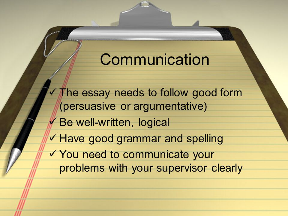 Communication The essay needs to follow good form (persuasive or argumentative) Be well-written, logical Have good grammar and spelling You need to communicate your problems with your supervisor clearly