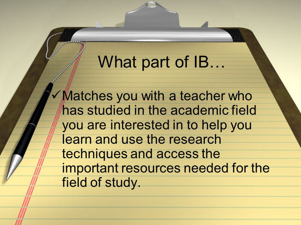 What part of IB… Matches you with a teacher who has studied in the academic field you are interested in to help you learn and use the research techniques and access the important resources needed for the field of study.