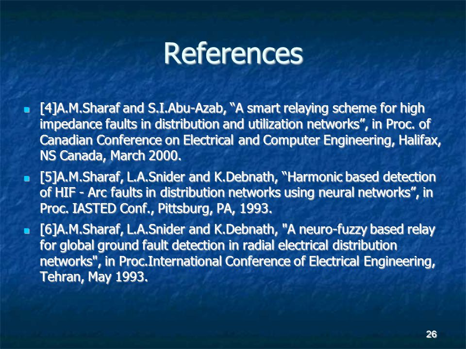 "26 References [4]A.M.Sharaf and S.I.Abu-Azab, ""A smart relaying scheme for high impedance faults in distribution and utilization networks"", in Proc. o"