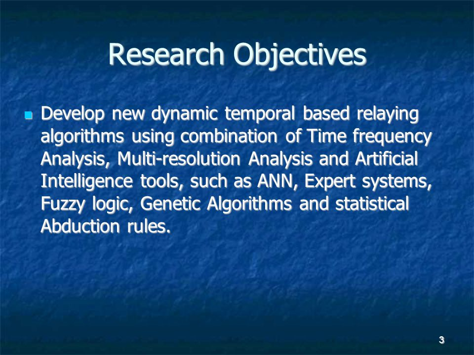 3 Research Objectives Develop new dynamic temporal based relaying algorithms using combination of Time frequency Analysis, Multi-resolution Analysis a