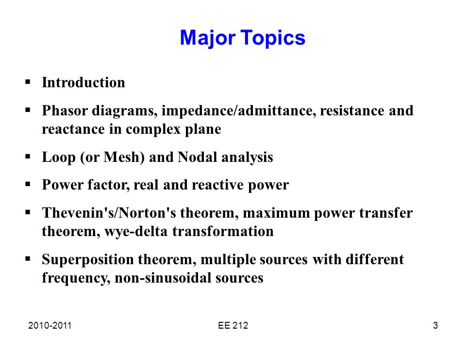 2010-2011EE 2123  Introduction  Phasor diagrams, impedance/admittance, resistance and reactance in complex plane  Loop (or Mesh) and Nodal analysis  Power factor, real and reactive power  Thevenin s/Norton s theorem, maximum power transfer theorem, wye-delta transformation  Superposition theorem, multiple sources with different frequency, non-sinusoidal sources Major Topics