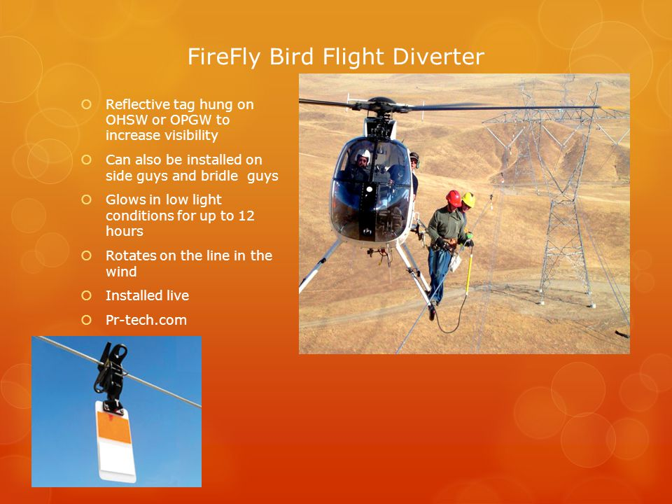 FireFly Bird Flight Diverter  Reflective tag hung on OHSW or OPGW to increase visibility  Can also be installed on side guys and bridle guys  Glows in low light conditions for up to 12 hours  Rotates on the line in the wind  Installed live  Pr-tech.com