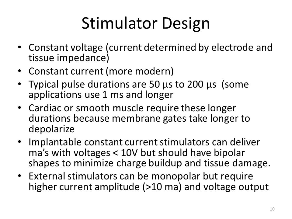 Stimulator Design Constant voltage (current determined by electrode and tissue impedance) Constant current (more modern) Typical pulse durations are 5