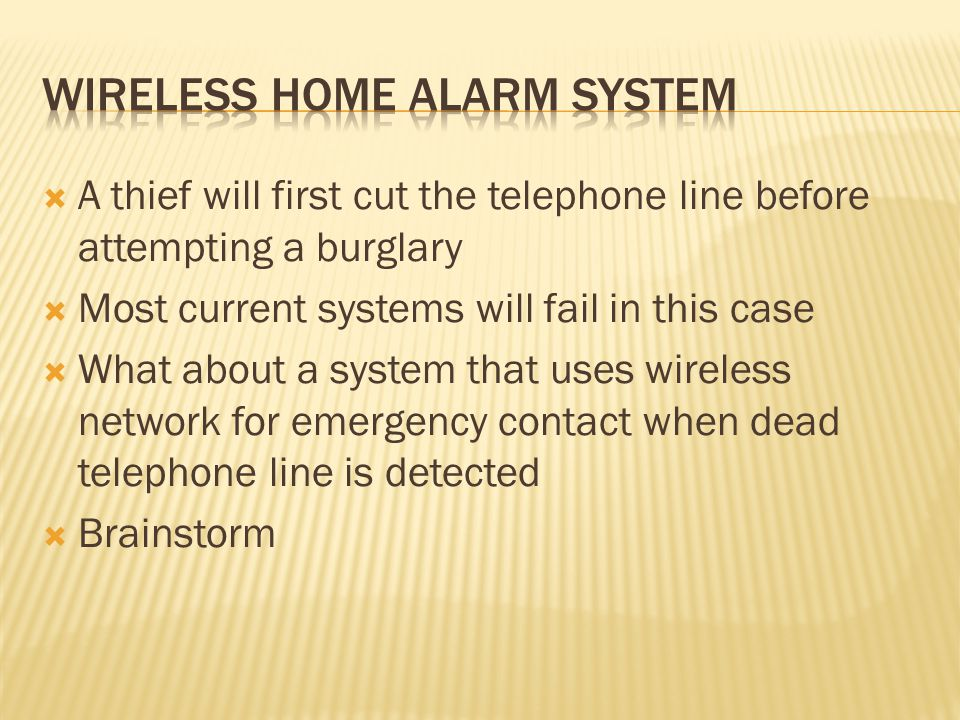  A thief will first cut the telephone line before attempting a burglary  Most current systems will fail in this case  What about a system that uses wireless network for emergency contact when dead telephone line is detected  Brainstorm