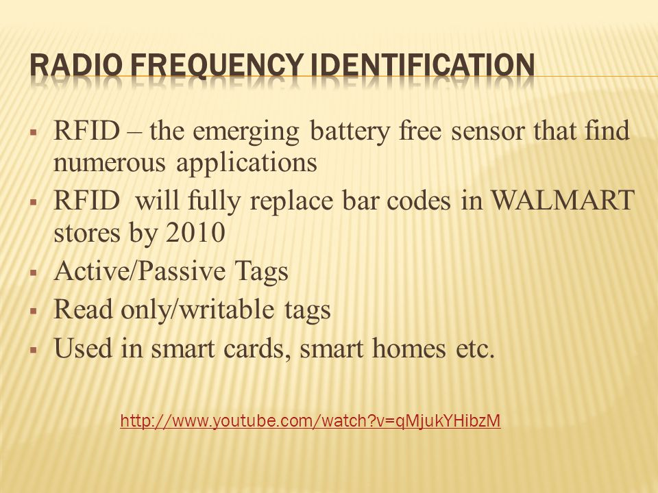  RFID – the emerging battery free sensor that find numerous applications  RFID will fully replace bar codes in WALMART stores by 2010  Active/Passive Tags  Read only/writable tags  Used in smart cards, smart homes etc.