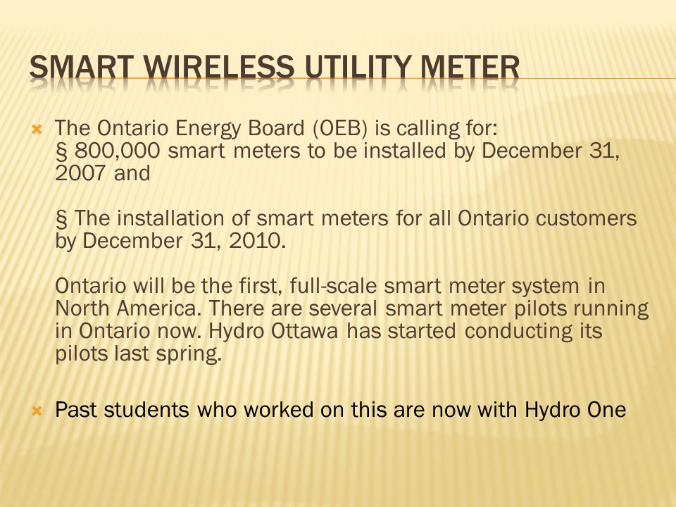  The Ontario Energy Board (OEB) is calling for: § 800,000 smart meters to be installed by December 31, 2007 and § The installation of smart meters for all Ontario customers by December 31, 2010.