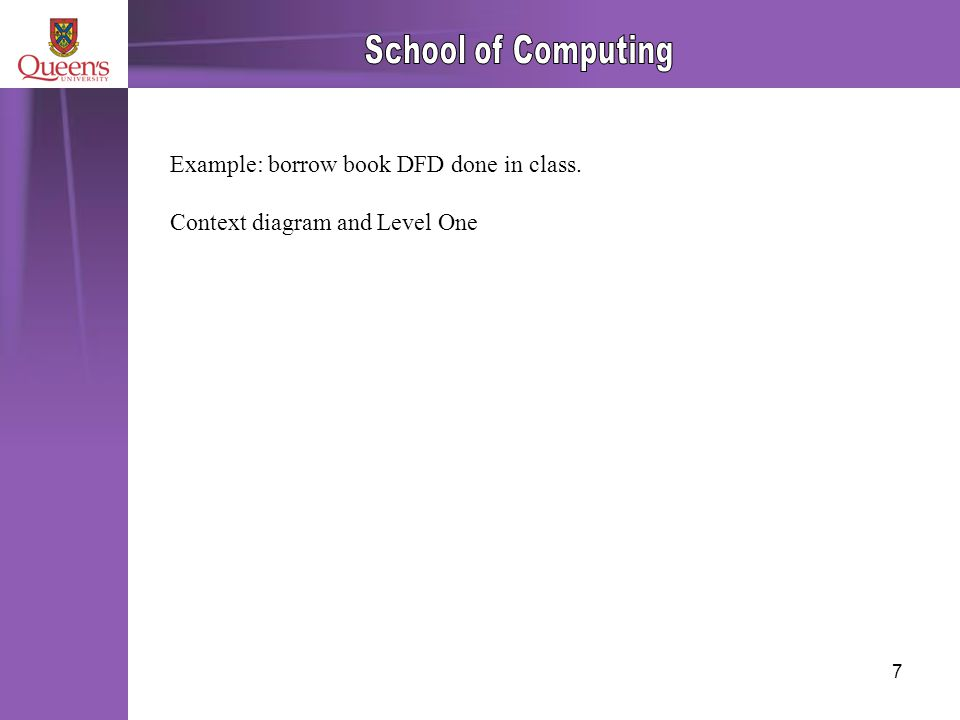 7 Example: borrow book DFD done in class. Context diagram and Level One