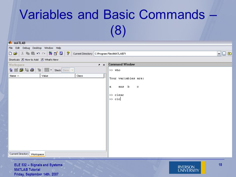 ELE 532 – Signals and Systems MATLAB Tutorial Friday, September 14th, 2007 19 Variables and Basic Commands – (9) Can also declare complex numbers too: –Can add, subtract, multiply and divide You can use i or j to declare complex numbers Of course… you can also add, subtract, multiply and divide normal numbers too.
