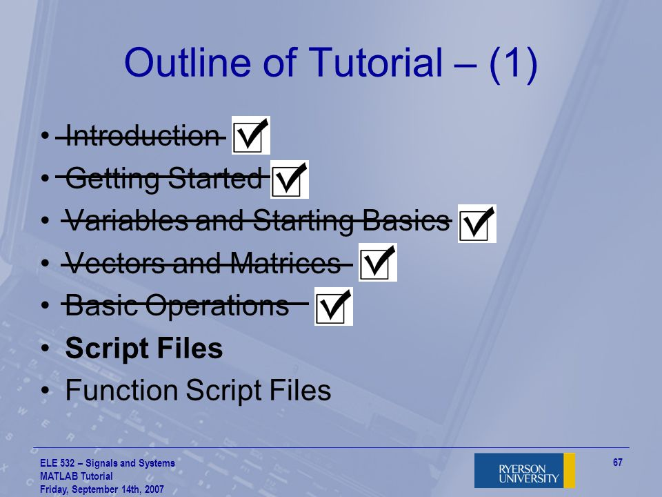 ELE 532 – Signals and Systems MATLAB Tutorial Friday, September 14th, 2007 68 Script Files – (1) So far, you've seen that MATLAB can accept and execute commands interactively through the command prompt –… what happens if you've got A LOT of commands to execute.
