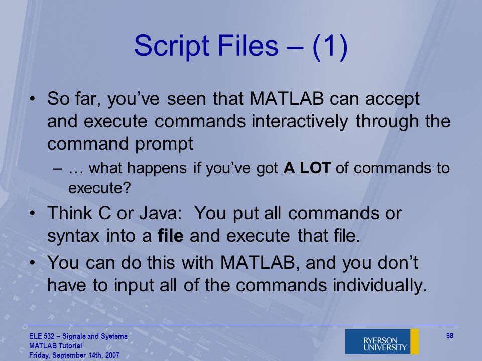 ELE 532 – Signals and Systems MATLAB Tutorial Friday, September 14th, 2007 69 Script Files – (2) This kind of file is called a script file or M-file (M for MATLAB!) –You place all commands you want to execute in a file with extension.m at the end, and you run the script file –MATLAB will run all of these commands in sequence for you To execute a script file, make sure you set the working directory to be where the script file is located (remember I said we'd get back to this earlier?)