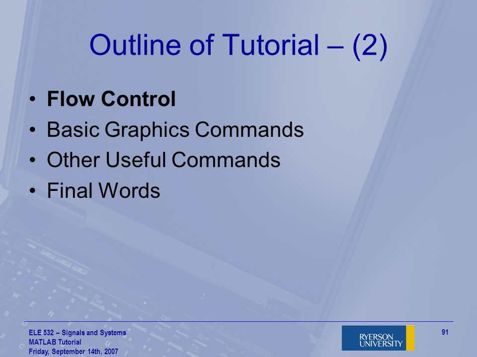 ELE 532 – Signals and Systems MATLAB Tutorial Friday, September 14th, 2007 92 Flow Control – (1) You've seen this in C or Java many times Flow control allows your script or function script file to have decision making abilities …understand what I mean.