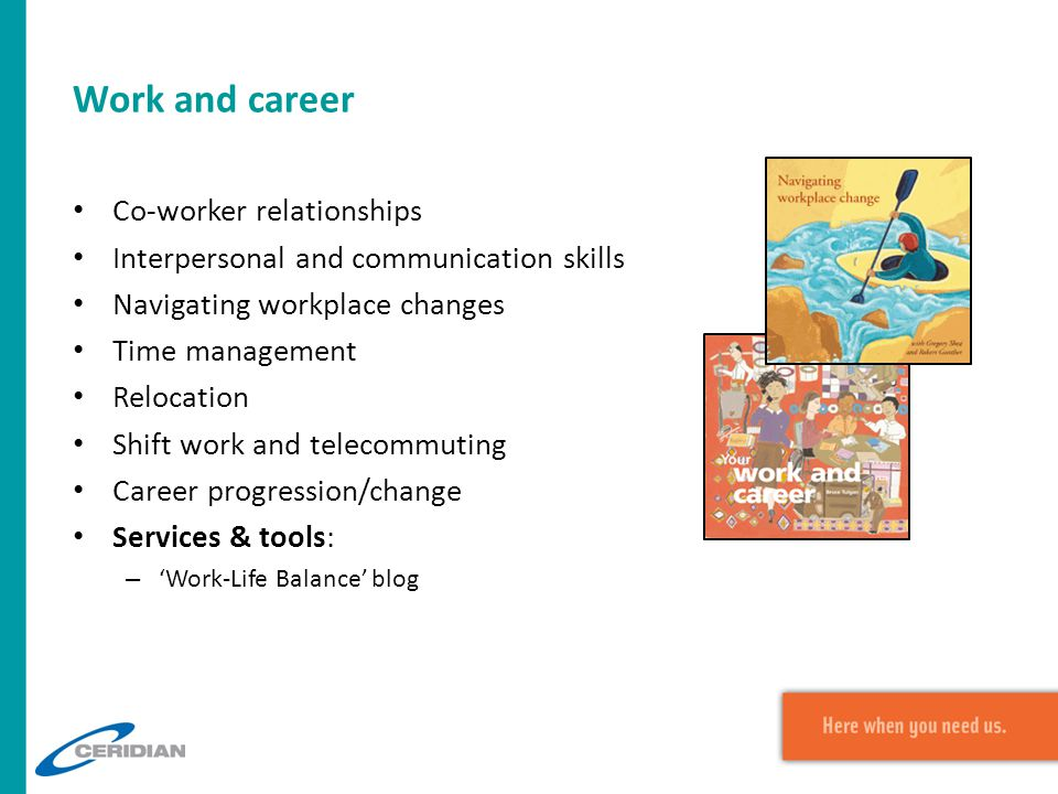 Work and career Co-worker relationships Interpersonal and communication skills Navigating workplace changes Time management Relocation Shift work and telecommuting Career progression/change Services & tools: – 'Work-Life Balance' blog