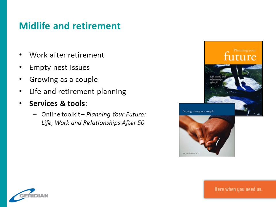 Midlife and retirement Work after retirement Empty nest issues Growing as a couple Life and retirement planning Services & tools: – Online toolkit – Planning Your Future: Life, Work and Relationships After 50