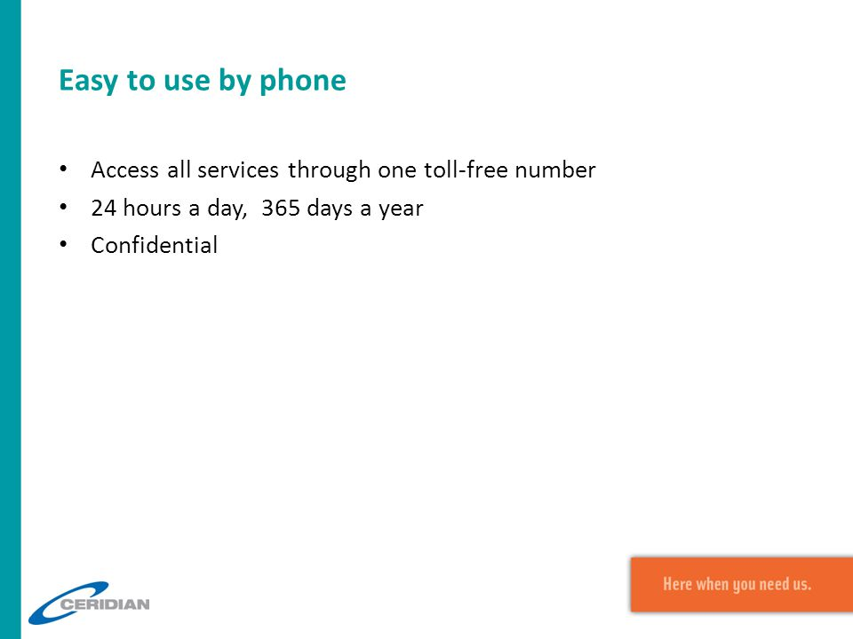 Easy to use by phone Access all services through one toll-free number 24 hours a day, 365 days a year Confidential