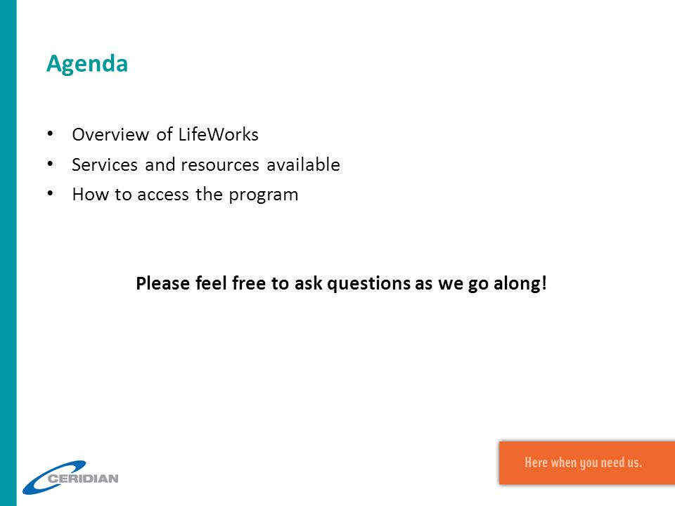 Agenda Overview of LifeWorks Services and resources available How to access the program Please feel free to ask questions as we go along!