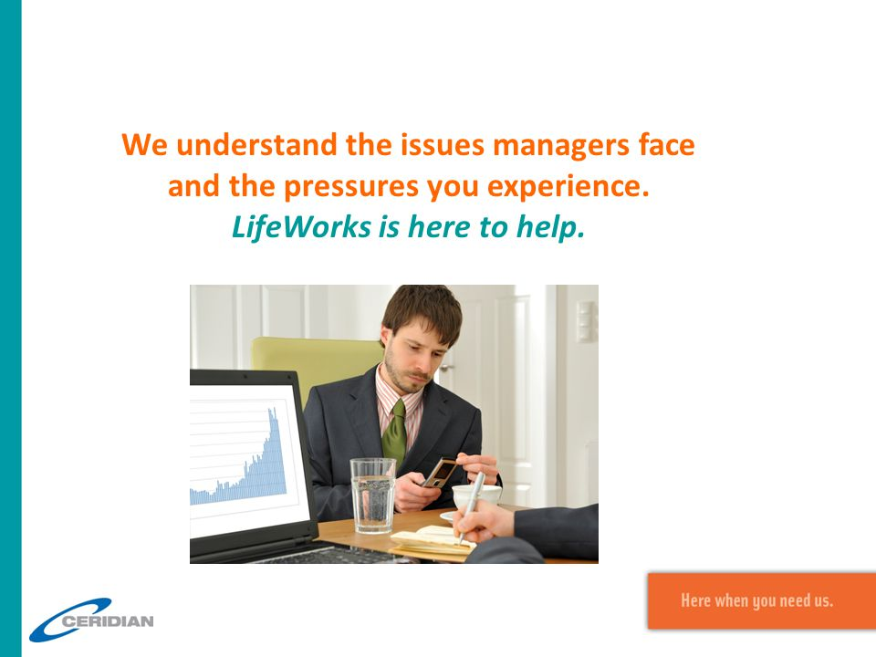 We understand the issues managers face and the pressures you experience. LifeWorks is here to help.