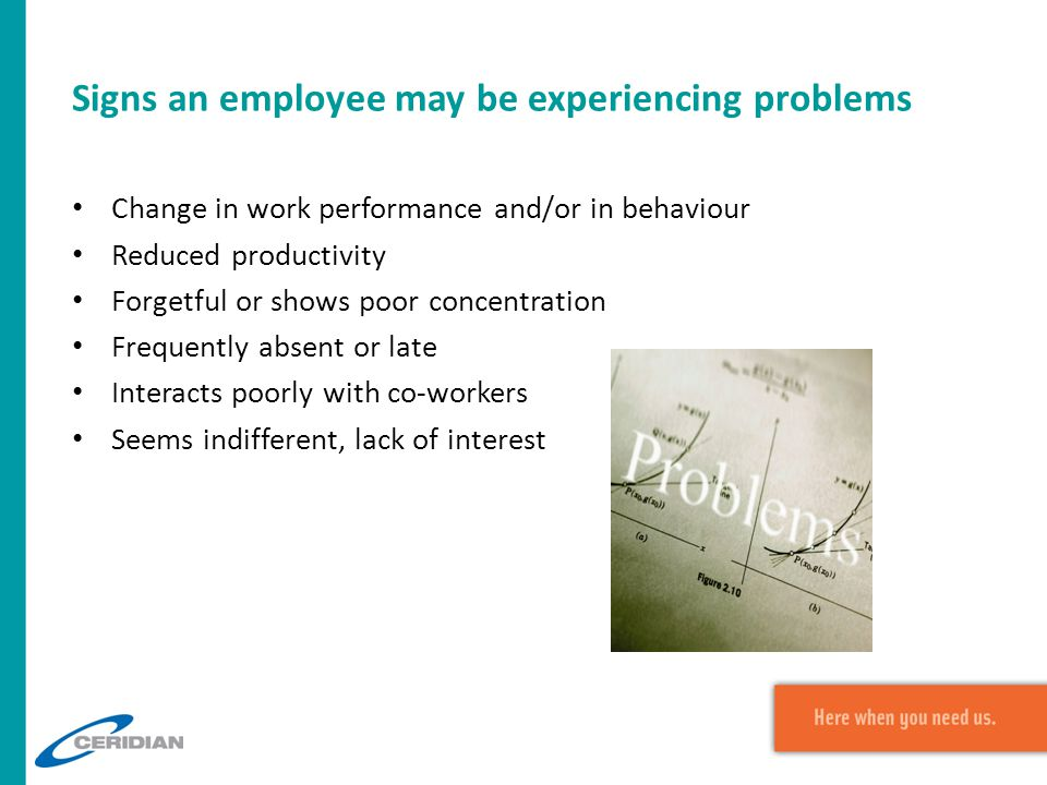 Signs an employee may be experiencing problems Change in work performance and/or in behaviour Reduced productivity Forgetful or shows poor concentration Frequently absent or late Interacts poorly with co-workers Seems indifferent, lack of interest
