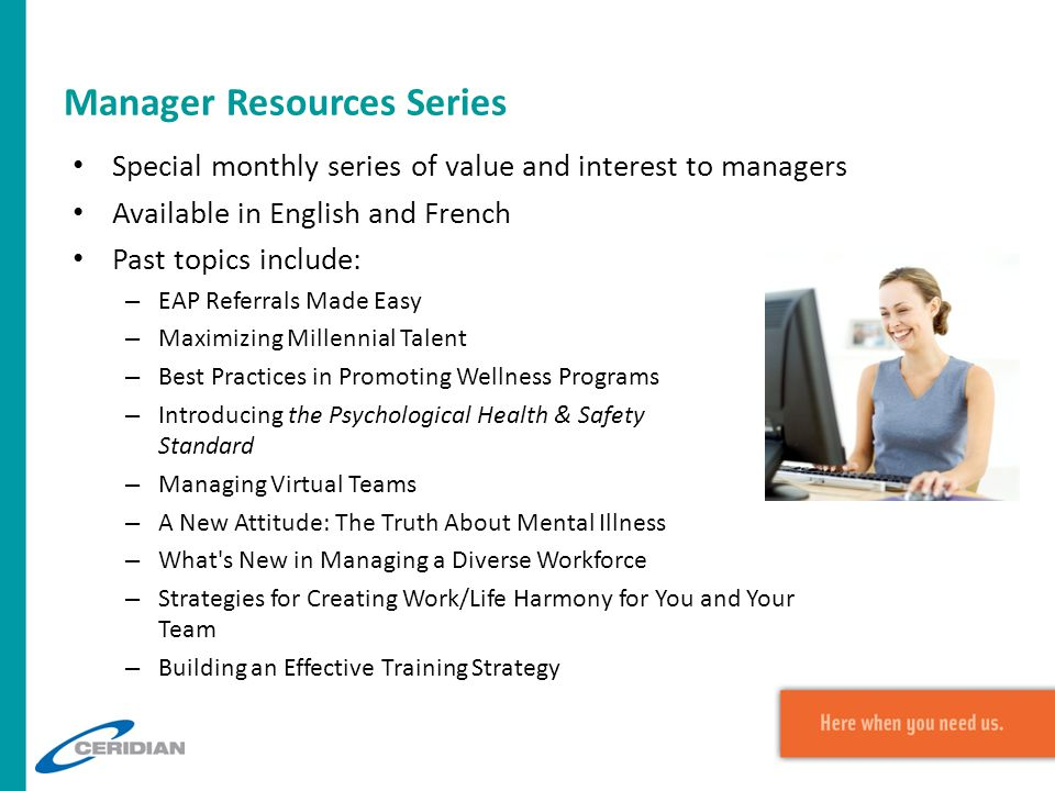 Manager Resources Series Special monthly series of value and interest to managers Available in English and French Past topics include: – EAP Referrals Made Easy – Maximizing Millennial Talent – Best Practices in Promoting Wellness Programs – Introducing the Psychological Health & Safety Standard – Managing Virtual Teams – A New Attitude: The Truth About Mental Illness – What s New in Managing a Diverse Workforce – Strategies for Creating Work/Life Harmony for You and Your Team – Building an Effective Training Strategy