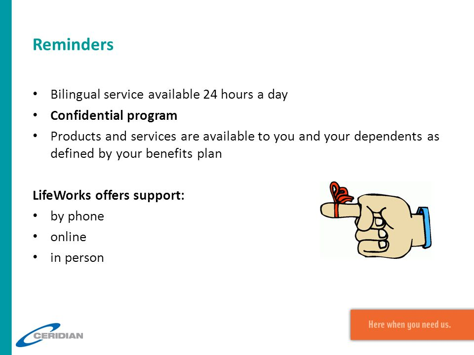 Reminders Bilingual service available 24 hours a day Confidential program Products and services are available to you and your dependents as defined by your benefits plan LifeWorks offers support: by phone online in person